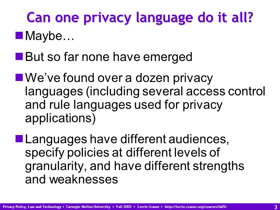 Privacy Policy, Law and Technology Carnegie Mellon University Fall 2005 Lorrie Cranor http://lorrie.cranor.org/courses/fa05/ 3 Can one privacy language do it all.