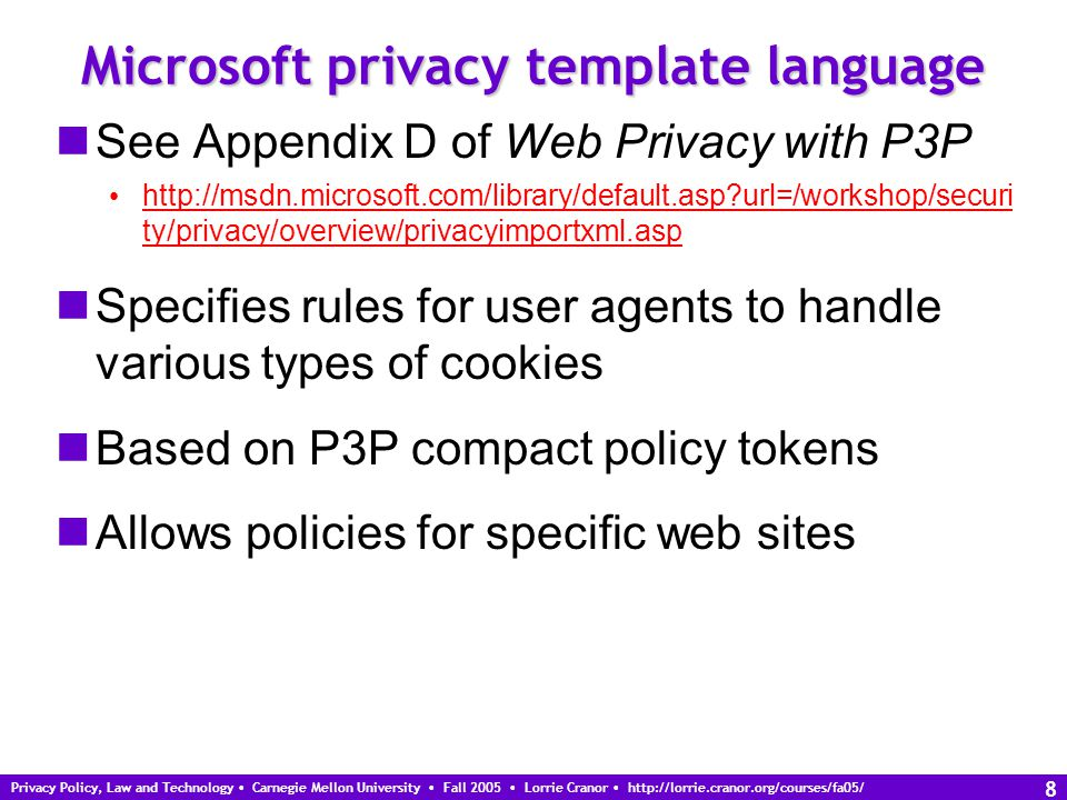 Privacy Policy, Law and Technology Carnegie Mellon University Fall 2005 Lorrie Cranor http://lorrie.cranor.org/courses/fa05/ 8 Microsoft privacy template language See Appendix D of Web Privacy with P3P http://msdn.microsoft.com/library/default.asp url=/workshop/securi ty/privacy/overview/privacyimportxml.asp http://msdn.microsoft.com/library/default.asp url=/workshop/securi ty/privacy/overview/privacyimportxml.asp Specifies rules for user agents to handle various types of cookies Based on P3P compact policy tokens Allows policies for specific web sites