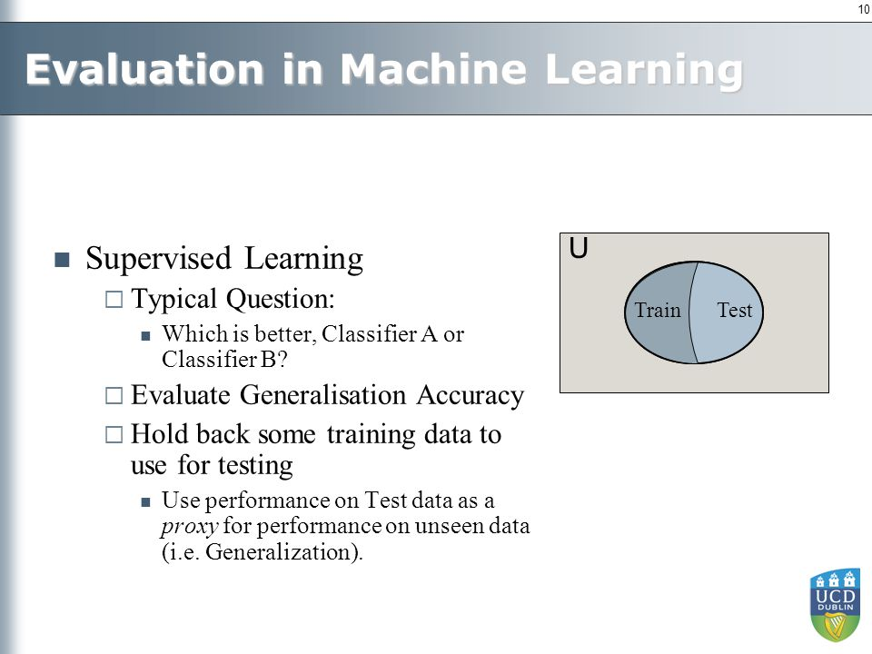 10 U Evaluation in Machine Learning Supervised Learning  Typical Question: Which is better, Classifier A or Classifier B?  Evaluate Generalisation A