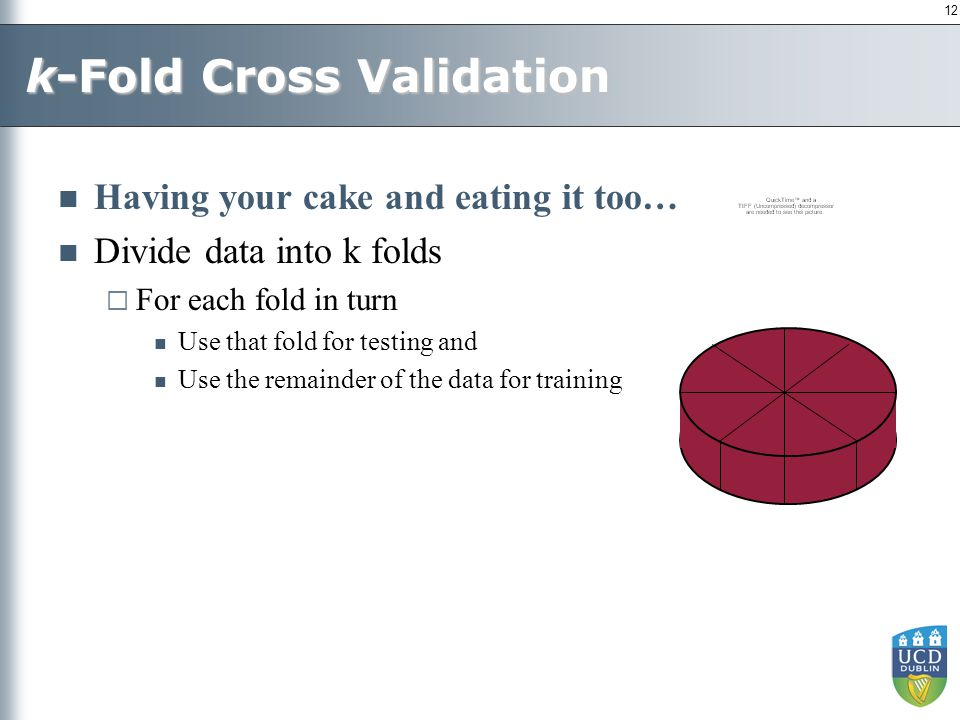12 k-Fold Cross Validation Having your cake and eating it too… Divide data into k folds  For each fold in turn Use that fold for testing and Use the