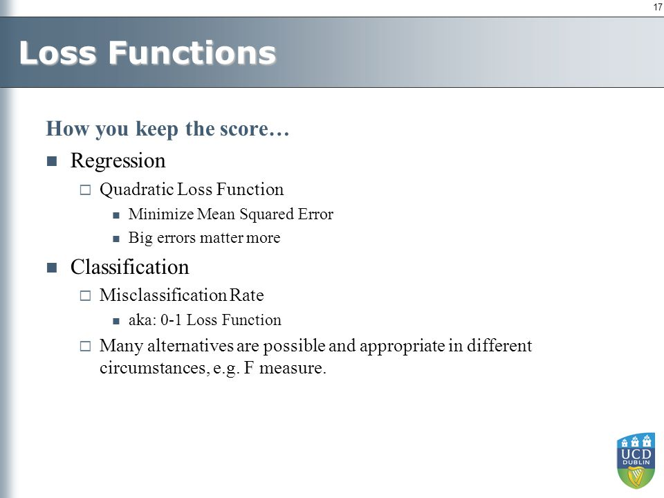 17 Loss Functions How you keep the score… Regression  Quadratic Loss Function Minimize Mean Squared Error Big errors matter more Classification  Misclassification Rate aka: 0-1 Loss Function  Many alternatives are possible and appropriate in different circumstances, e.g.