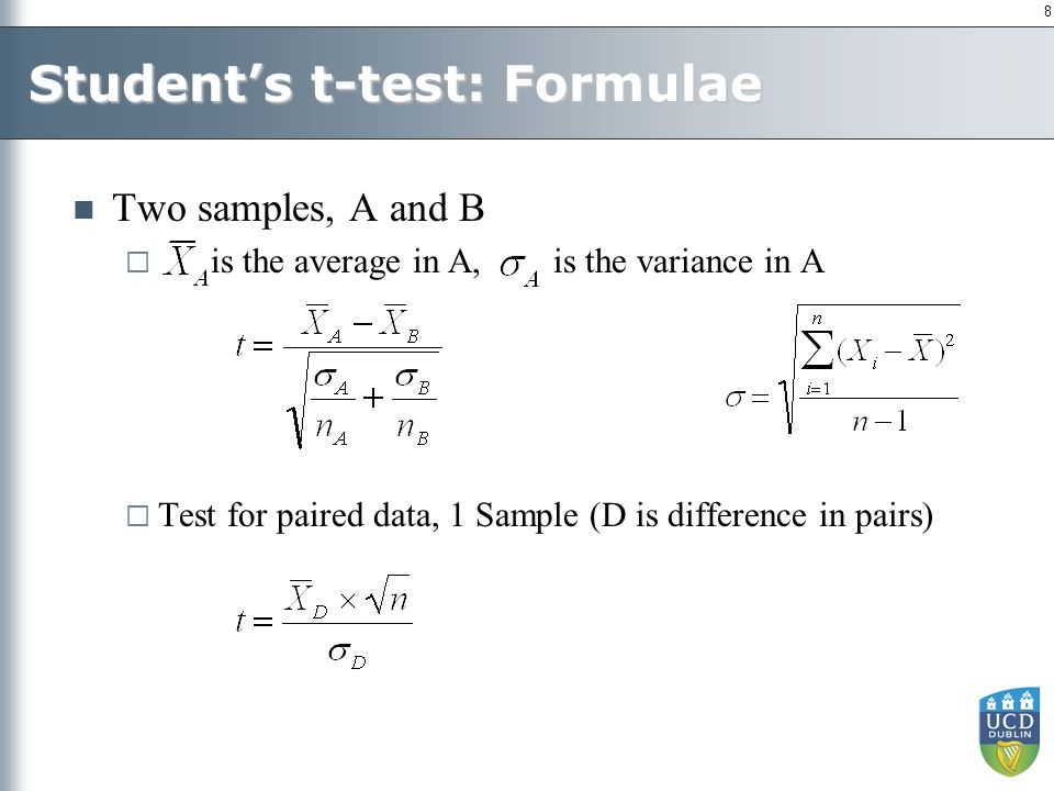 8 Student's t-test: Formulae Two samples, A and B  is the average in A, is the variance in A  Test for paired data, 1 Sample (D is difference in pairs)