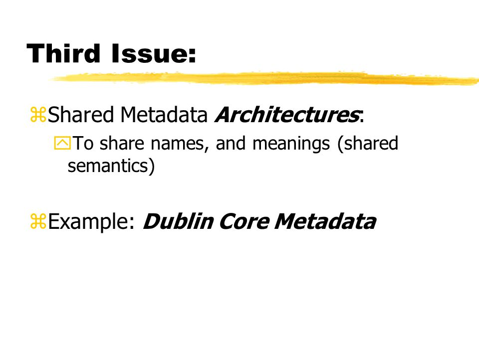 Third Issue: zShared Metadata Architectures: yTo share names, and meanings (shared semantics) zExample: Dublin Core Metadata