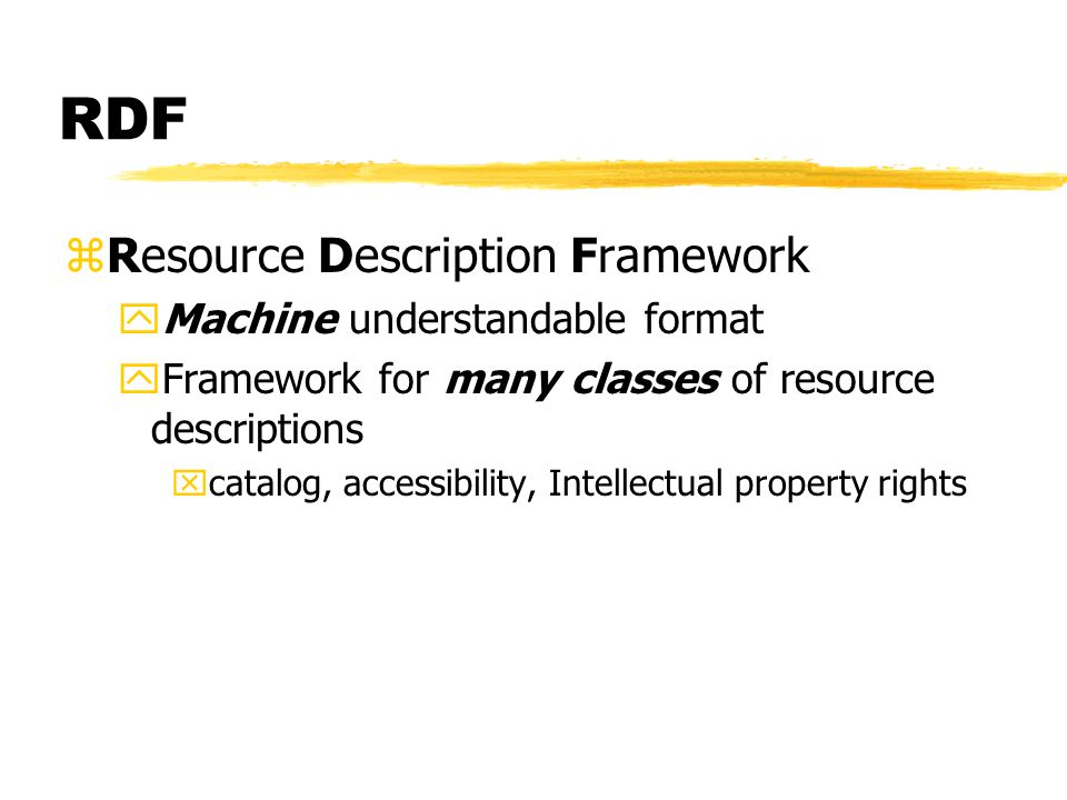 RDF zResource Description Framework yMachine understandable format yFramework for many classes of resource descriptions xcatalog, accessibility, Intellectual property rights