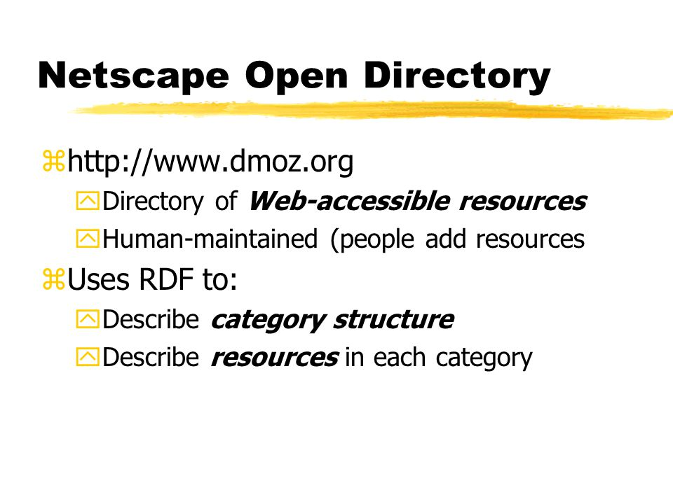 Netscape Open Directory zhttp://www.dmoz.org yDirectory of Web-accessible resources yHuman-maintained (people add resources zUses RDF to: yDescribe category structure yDescribe resources in each category