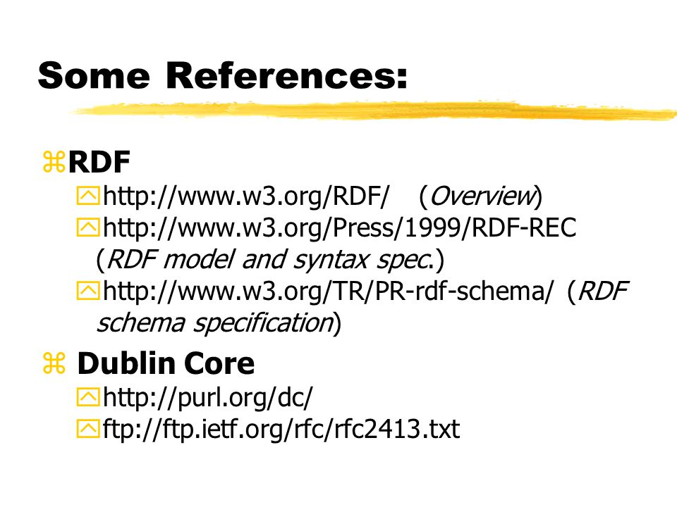 Some References: zRDF yhttp://www.w3.org/RDF/ (Overview) yhttp://www.w3.org/Press/1999/RDF-REC (RDF model and syntax spec.) yhttp://www.w3.org/TR/PR-rdf-schema/ (RDF schema specification) z Dublin Core yhttp://purl.org/dc/ yftp://ftp.ietf.org/rfc/rfc2413.txt