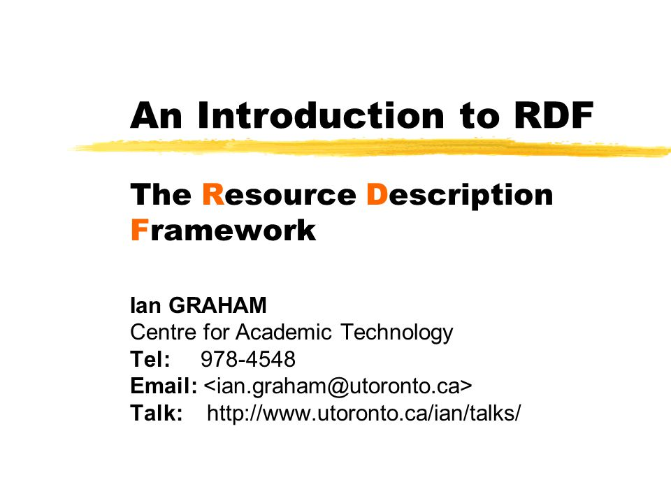 An Introduction to RDF The Resource Description Framework Ian GRAHAM Centre for Academic Technology Tel: 978-4548 Email: Talk: http://www.utoronto.ca/ian/talks/