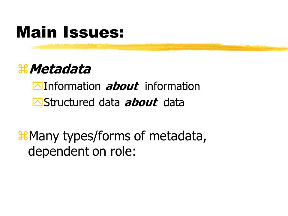 Main Issues: zMetadata yInformation about information yStructured data about data zMany types/forms of metadata, dependent on role:
