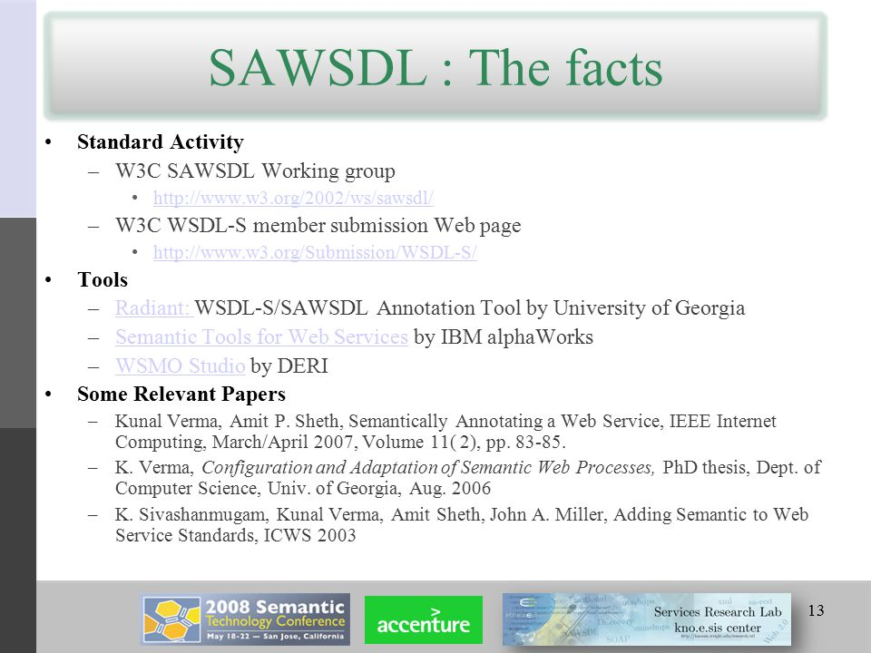 SAWSDL : The facts 13 Standard Activity –W3C SAWSDL Working group http://www.w3.org/2002/ws/sawsdl/ –W3C WSDL-S member submission Web page http://www.w3.org/Submission/WSDL-S/ Tools –Radiant: WSDL-S/SAWSDL Annotation Tool by University of GeorgiaRadiant: –Semantic Tools for Web Services by IBM alphaWorksSemantic Tools for Web Services –WSMO Studio by DERIWSMO Studio Some Relevant Papers –Kunal Verma, Amit P.