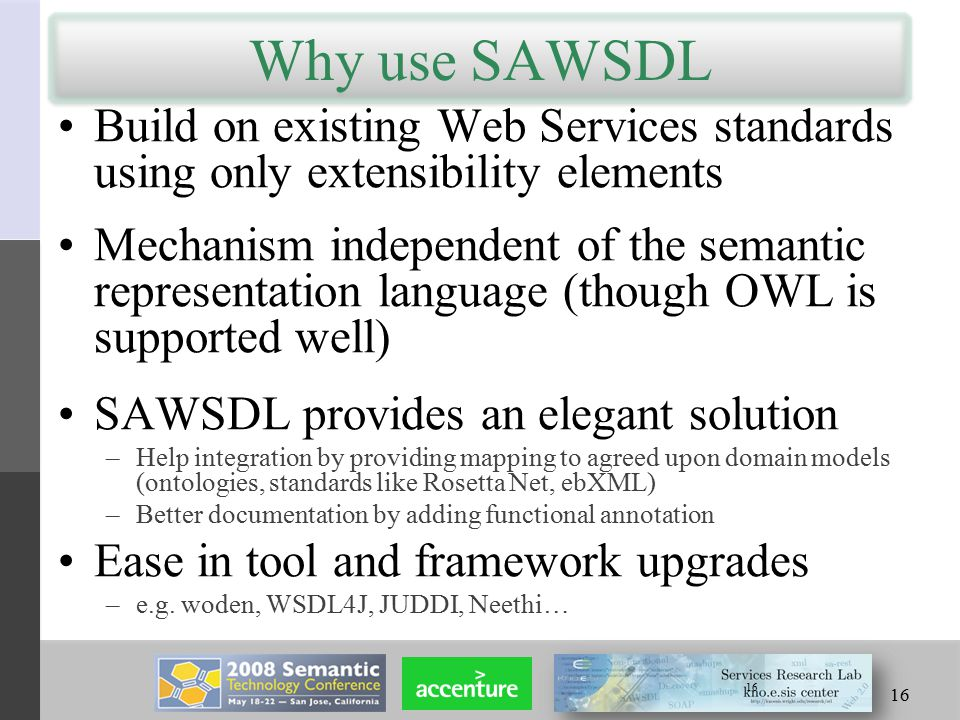 16 Why use SAWSDL Build on existing Web Services standards using only extensibility elements Mechanism independent of the semantic representation language (though OWL is supported well) SAWSDL provides an elegant solution –Help integration by providing mapping to agreed upon domain models (ontologies, standards like Rosetta Net, ebXML) –Better documentation by adding functional annotation Ease in tool and framework upgrades –e.g.