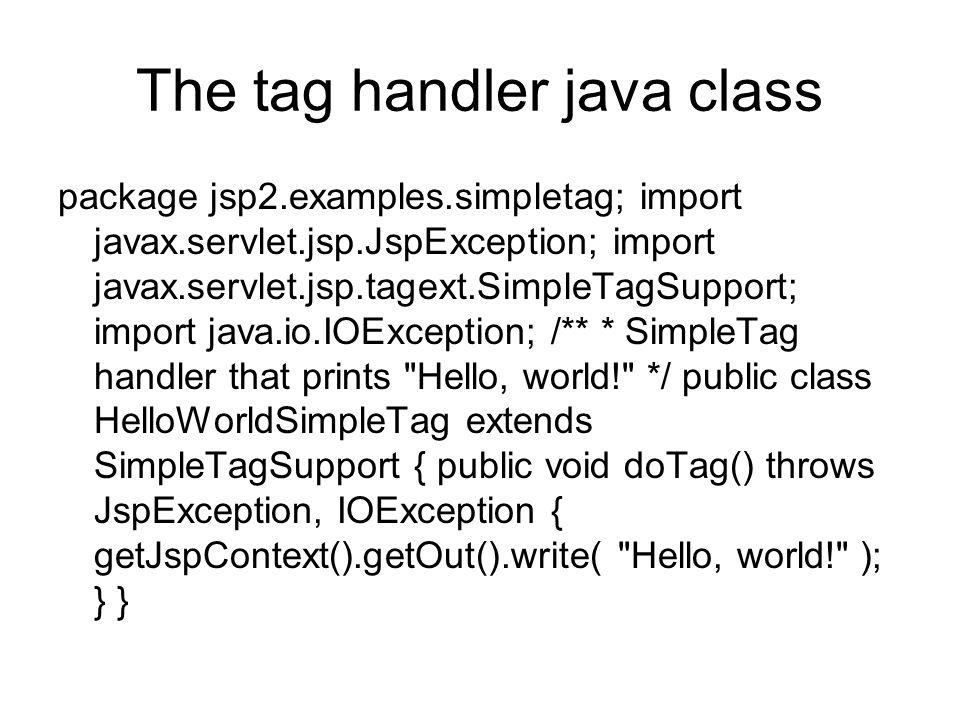 The tag handler java class package jsp2.examples.simpletag; import javax.servlet.jsp.JspException; import javax.servlet.jsp.tagext.SimpleTagSupport; import java.io.IOException; /** * SimpleTag handler that prints Hello, world! */ public class HelloWorldSimpleTag extends SimpleTagSupport { public void doTag() throws JspException, IOException { getJspContext().getOut().write( Hello, world! ); } }