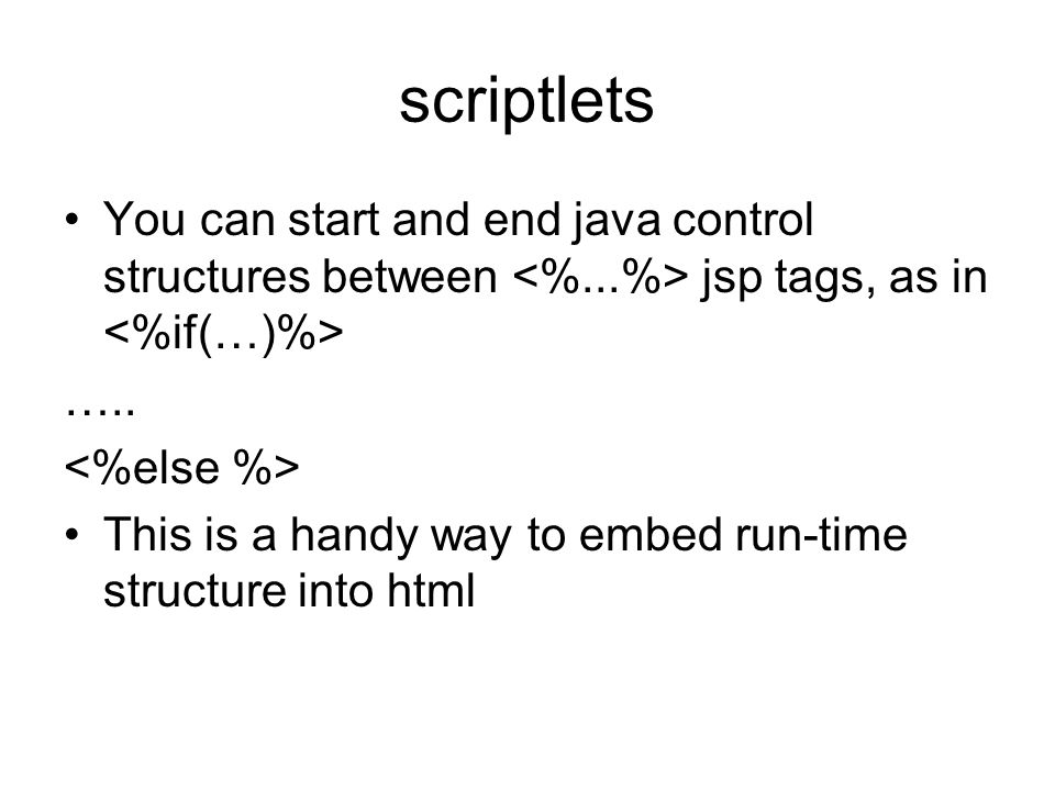 scriptlets You can start and end java control structures between jsp tags, as in ….. This is a handy way to embed run-time structure into html