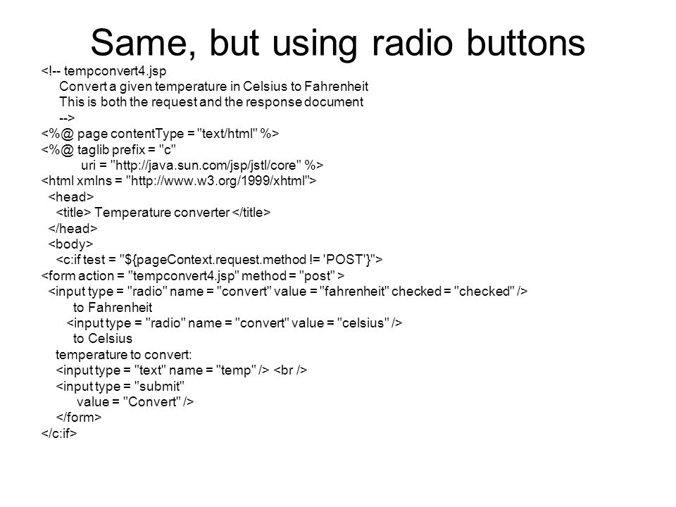 Same, but using radio buttons <!-- tempconvert4.jsp Convert a given temperature in Celsius to Fahrenheit This is both the request and the response document --> <%@ taglib prefix = c uri = http://java.sun.com/jsp/jstl/core %> Temperature converter to Fahrenheit to Celsius temperature to convert: <input type = submit value = Convert />