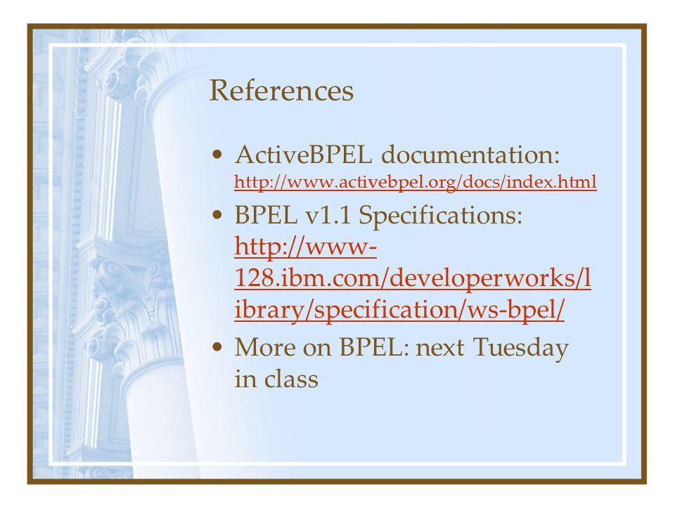 References ActiveBPEL documentation: http://www.activebpel.org/docs/index.html http://www.activebpel.org/docs/index.html BPEL v1.1 Specifications: http://www- 128.ibm.com/developerworks/l ibrary/specification/ws-bpel/ http://www- 128.ibm.com/developerworks/l ibrary/specification/ws-bpel/ More on BPEL: next Tuesday in class