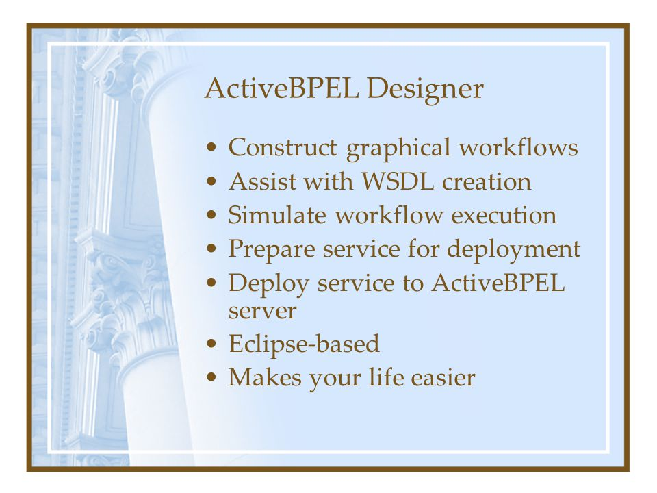 ActiveBPEL Designer Construct graphical workflows Assist with WSDL creation Simulate workflow execution Prepare service for deployment Deploy service to ActiveBPEL server Eclipse-based Makes your life easier