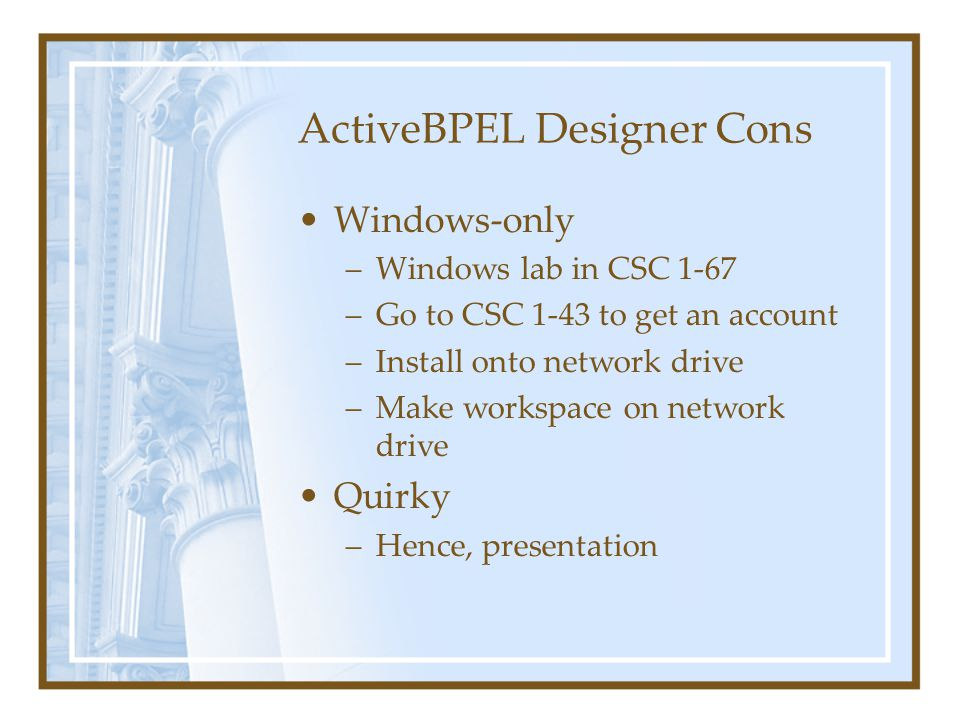 ActiveBPEL Designer Demo Create a simple web service that adds 4 input numbers Uses an existing web service –Takes 4 numbers as input {a,b,c,d} –Returns two sums as output {a+b, c+d} Create client for service