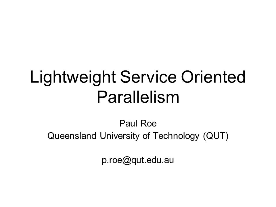 Lightweight Service Oriented Parallelism Paul Roe Queensland University of Technology (QUT) p.roe@qut.edu.au