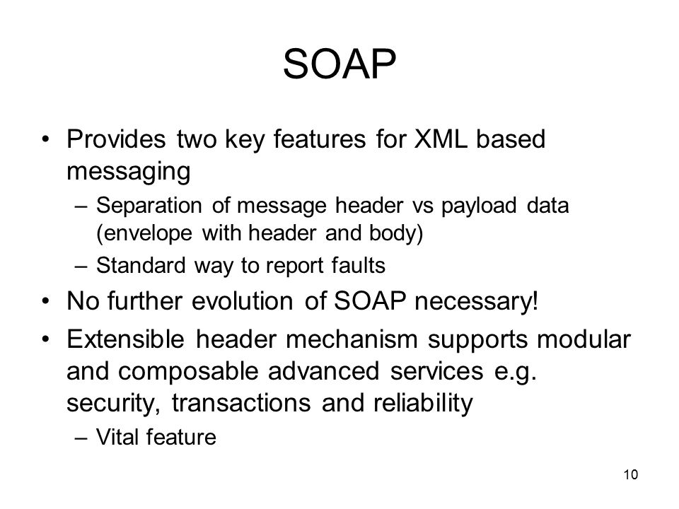 10 SOAP Provides two key features for XML based messaging –Separation of message header vs payload data (envelope with header and body) –Standard way to report faults No further evolution of SOAP necessary.
