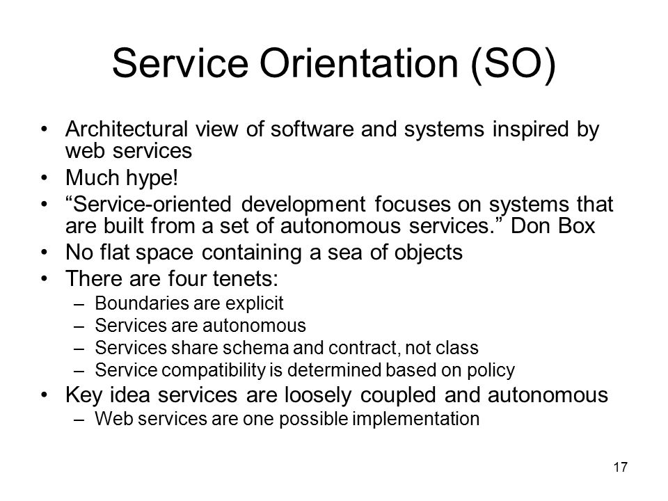 17 Service Orientation (SO) Architectural view of software and systems inspired by web services Much hype.