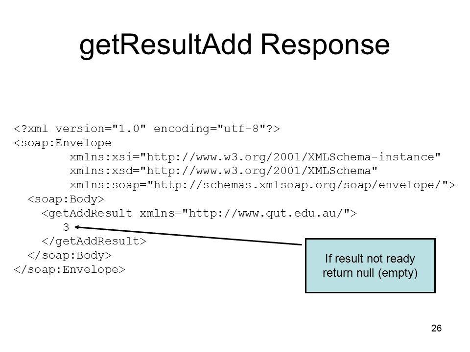 26 getResultAdd Response <soap:Envelope xmlns:xsi= http://www.w3.org/2001/XMLSchema-instance xmlns:xsd= http://www.w3.org/2001/XMLSchema xmlns:soap= http://schemas.xmlsoap.org/soap/envelope/ > 3 If result not ready return null (empty)