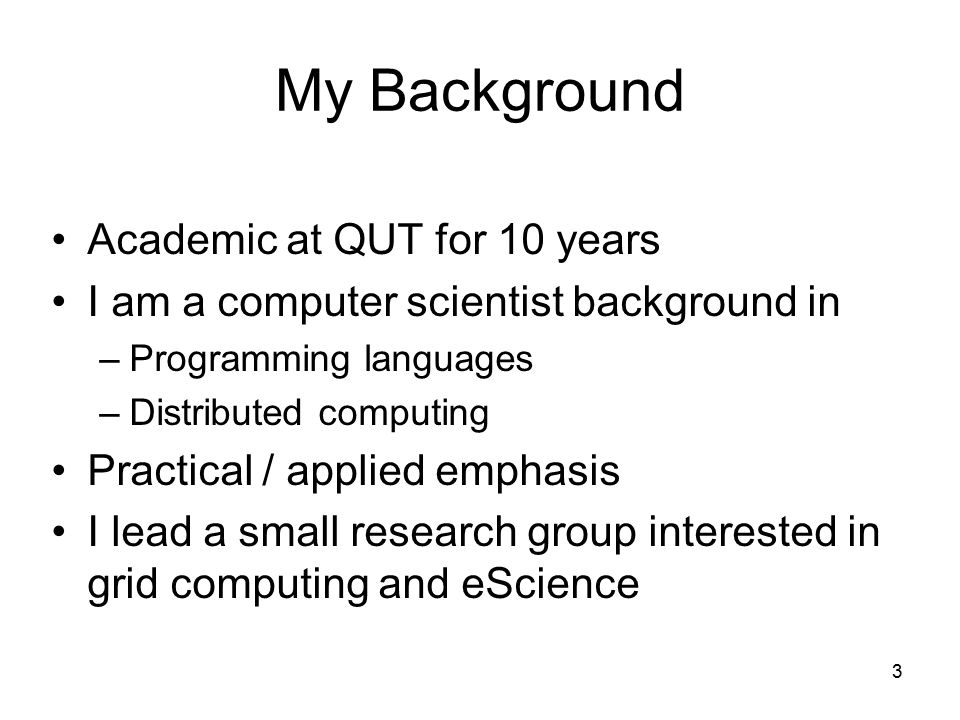 3 My Background Academic at QUT for 10 years I am a computer scientist background in –Programming languages –Distributed computing Practical / applied emphasis I lead a small research group interested in grid computing and eScience