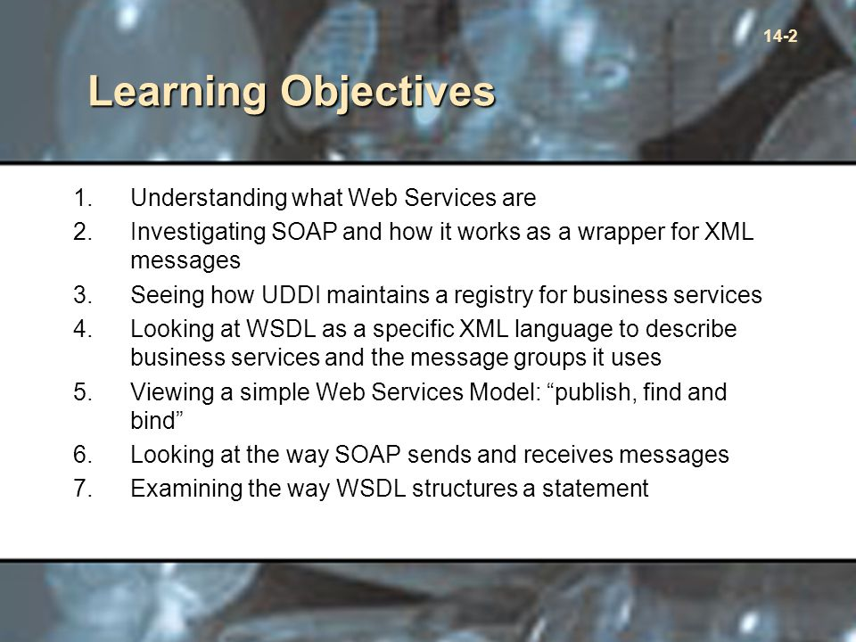 14-2 Learning Objectives 1.Understanding what Web Services are 2.Investigating SOAP and how it works as a wrapper for XML messages 3.Seeing how UDDI maintains a registry for business services 4.Looking at WSDL as a specific XML language to describe business services and the message groups it uses 5.Viewing a simple Web Services Model: publish, find and bind 6.Looking at the way SOAP sends and receives messages 7.Examining the way WSDL structures a statement