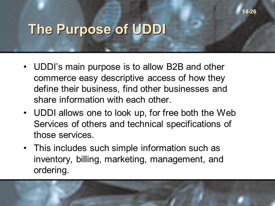 14-26 The Purpose of UDDI UDDI's main purpose is to allow B2B and other commerce easy descriptive access of how they define their business, find other businesses and share information with each other.