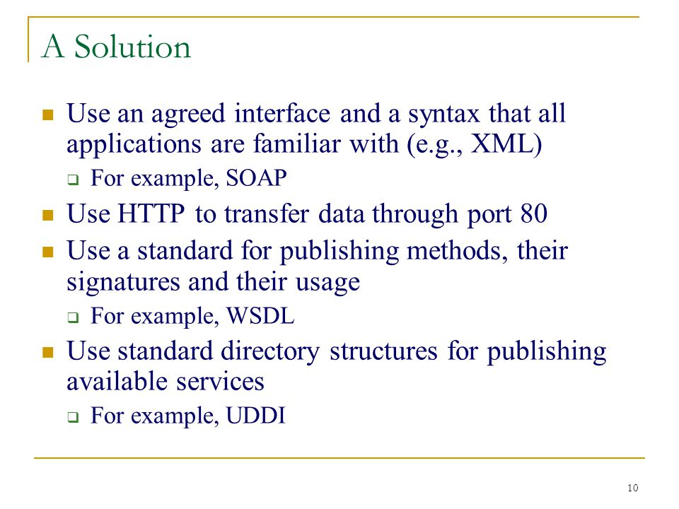 10 A Solution Use an agreed interface and a syntax that all applications are familiar with (e.g., XML)  For example, SOAP Use HTTP to transfer data through port 80 Use a standard for publishing methods, their signatures and their usage  For example, WSDL Use standard directory structures for publishing available services  For example, UDDI