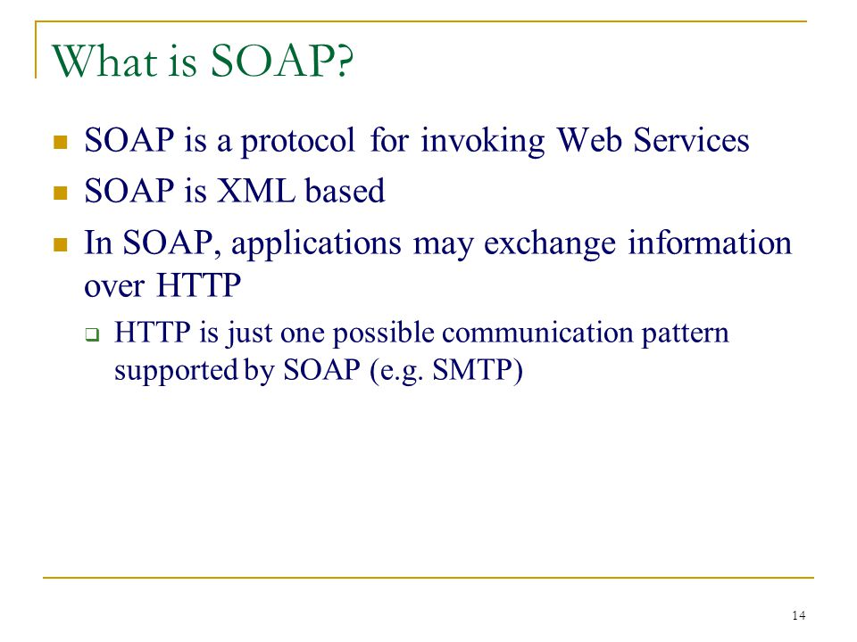 14 What is SOAP? SOAP is a protocol for invoking Web Services SOAP is XML based In SOAP, applications may exchange information over HTTP  HTTP is jus