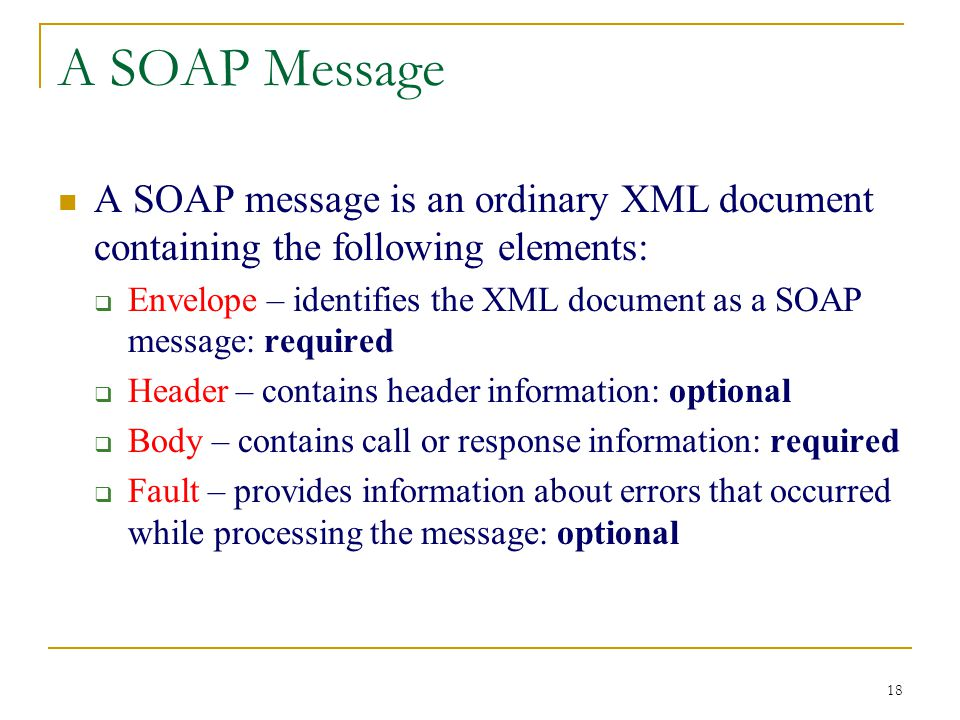 18 A SOAP Message A SOAP message is an ordinary XML document containing the following elements:  Envelope – identifies the XML document as a SOAP message: required  Header – contains header information: optional  Body – contains call or response information: required  Fault – provides information about errors that occurred while processing the message: optional