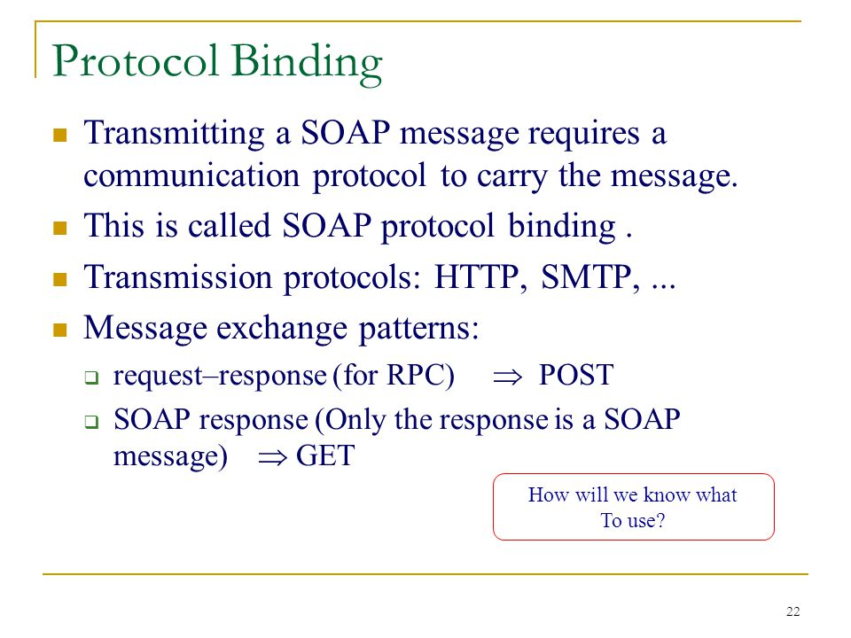 22 Protocol Binding Transmitting a SOAP message requires a communication protocol to carry the message.