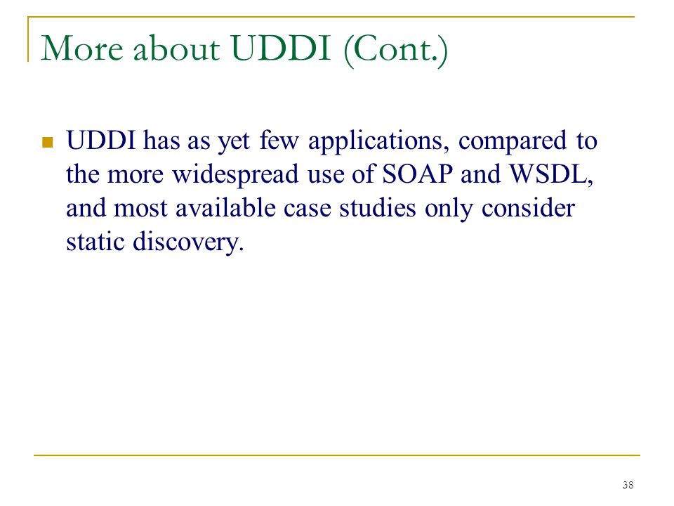 38 More about UDDI (Cont.) UDDI has as yet few applications, compared to the more widespread use of SOAP and WSDL, and most available case studies only consider static discovery.