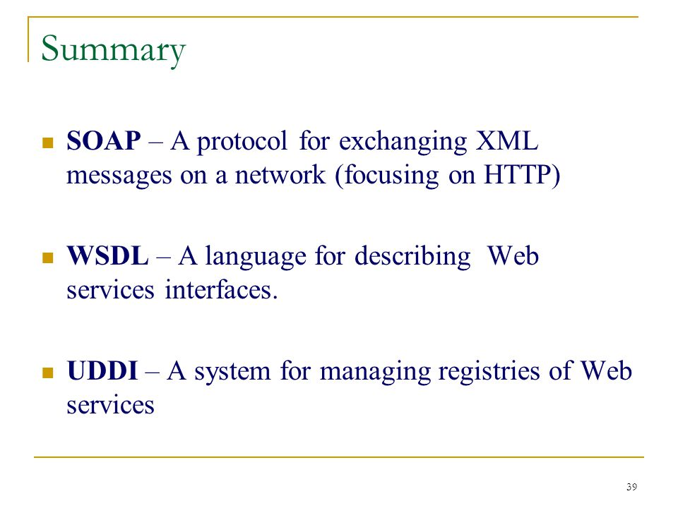 39 Summary SOAP – A protocol for exchanging XML messages on a network (focusing on HTTP) WSDL – A language for describing Web services interfaces.