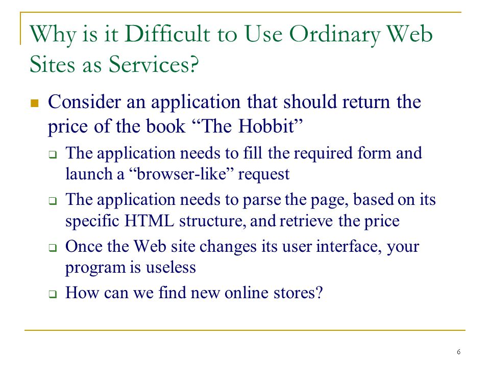 "6 Why is it Difficult to Use Ordinary Web Sites as Services? Consider an application that should return the price of the book ""The Hobbit""  The appli"