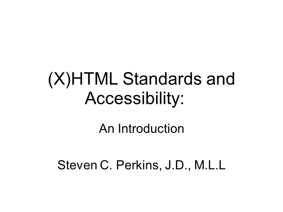 (X)HTML Standards and Accessibility: An Introduction Steven C. Perkins, J.D., M.L.L