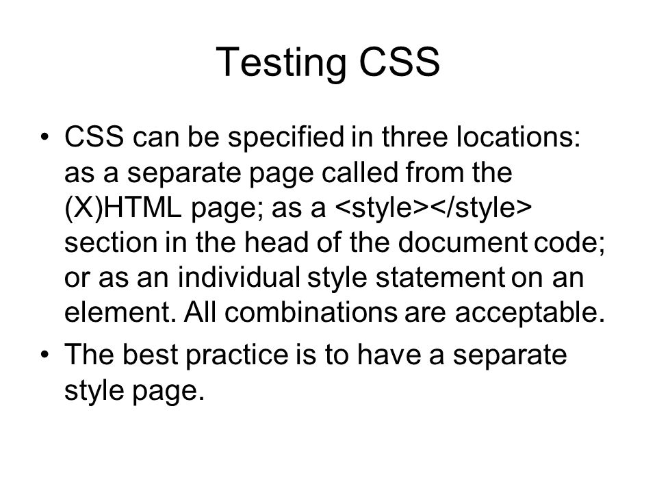 Testing CSS CSS can be specified in three locations: as a separate page called from the (X)HTML page; as a section in the head of the document code; or as an individual style statement on an element.