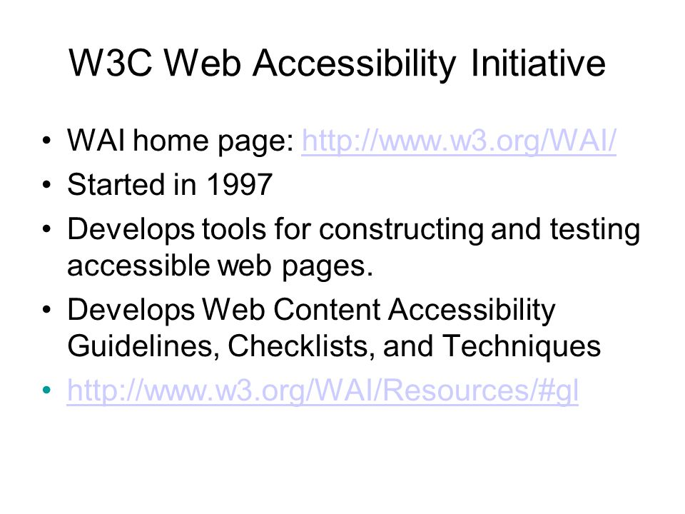 W3C Web Accessibility Initiative WAI home page: http://www.w3.org/WAI/http://www.w3.org/WAI/ Started in 1997 Develops tools for constructing and testing accessible web pages.