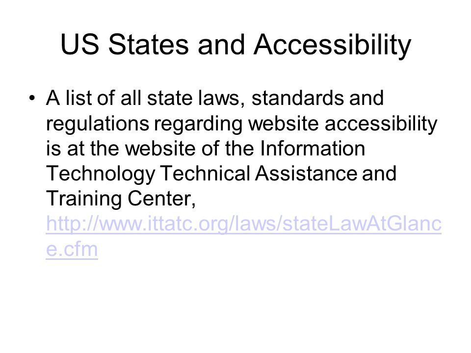US States and Accessibility A list of all state laws, standards and regulations regarding website accessibility is at the website of the Information Technology Technical Assistance and Training Center, http://www.ittatc.org/laws/stateLawAtGlanc e.cfm http://www.ittatc.org/laws/stateLawAtGlanc e.cfm