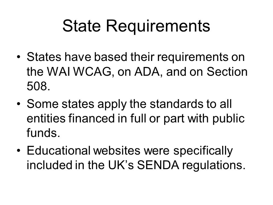 State Requirements States have based their requirements on the WAI WCAG, on ADA, and on Section 508.