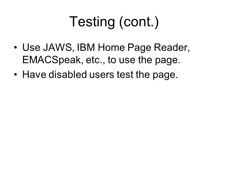 Testing (cont.) Use JAWS, IBM Home Page Reader, EMACSpeak, etc., to use the page.
