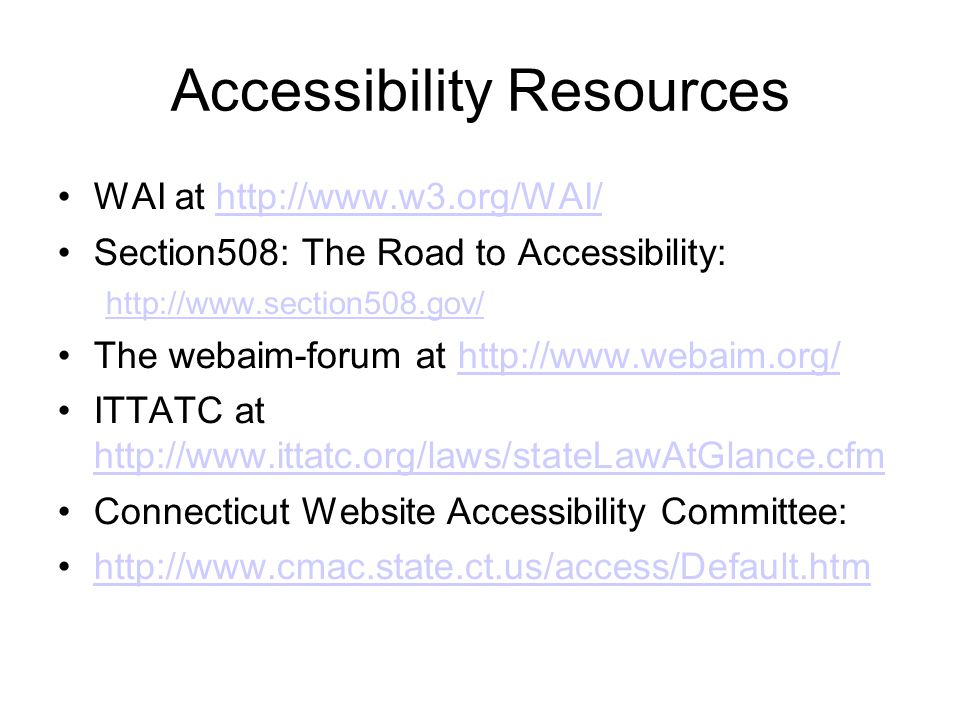 Accessibility Resources WAI at http://www.w3.org/WAI/http://www.w3.org/WAI/ Section508: The Road to Accessibility: http://www.section508.gov/ The webaim-forum at http://www.webaim.org/http://www.webaim.org/ ITTATC at http://www.ittatc.org/laws/stateLawAtGlance.cfm http://www.ittatc.org/laws/stateLawAtGlance.cfm Connecticut Website Accessibility Committee: http://www.cmac.state.ct.us/access/Default.htm