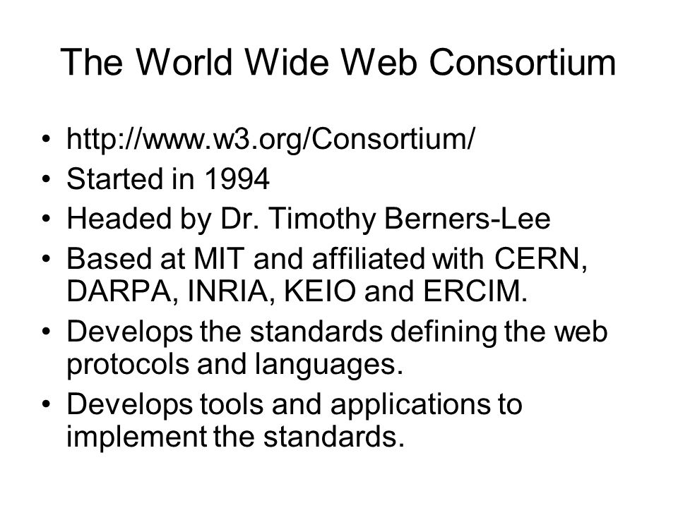 The World Wide Web Consortium http://www.w3.org/Consortium/ Started in 1994 Headed by Dr.