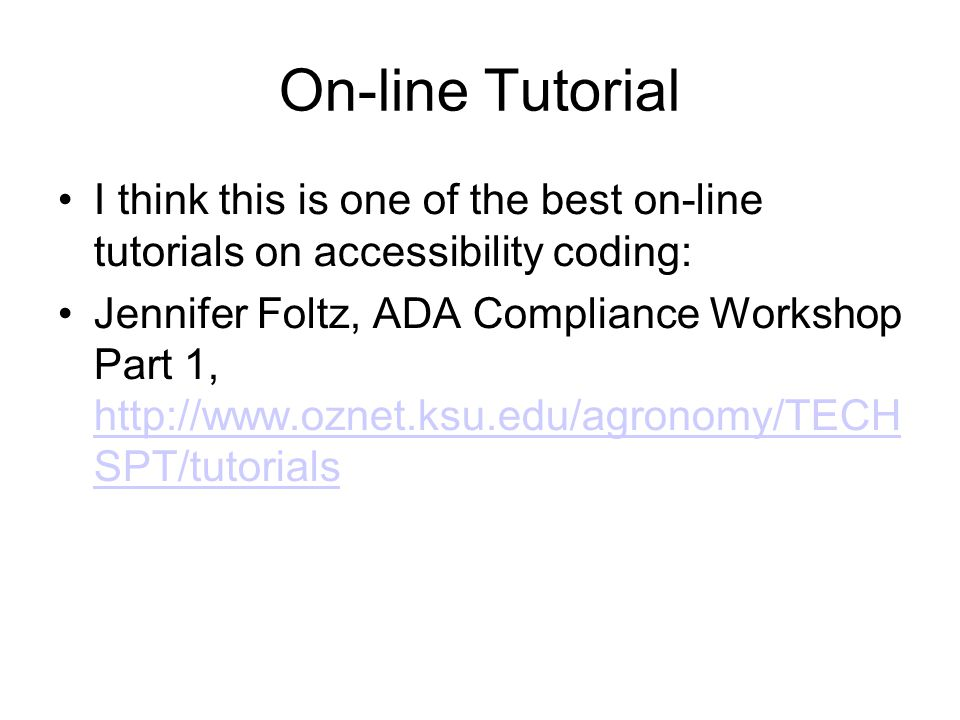 On-line Tutorial I think this is one of the best on-line tutorials on accessibility coding: Jennifer Foltz, ADA Compliance Workshop Part 1, http://www.oznet.ksu.edu/agronomy/TECH SPT/tutorials http://www.oznet.ksu.edu/agronomy/TECH SPT/tutorials