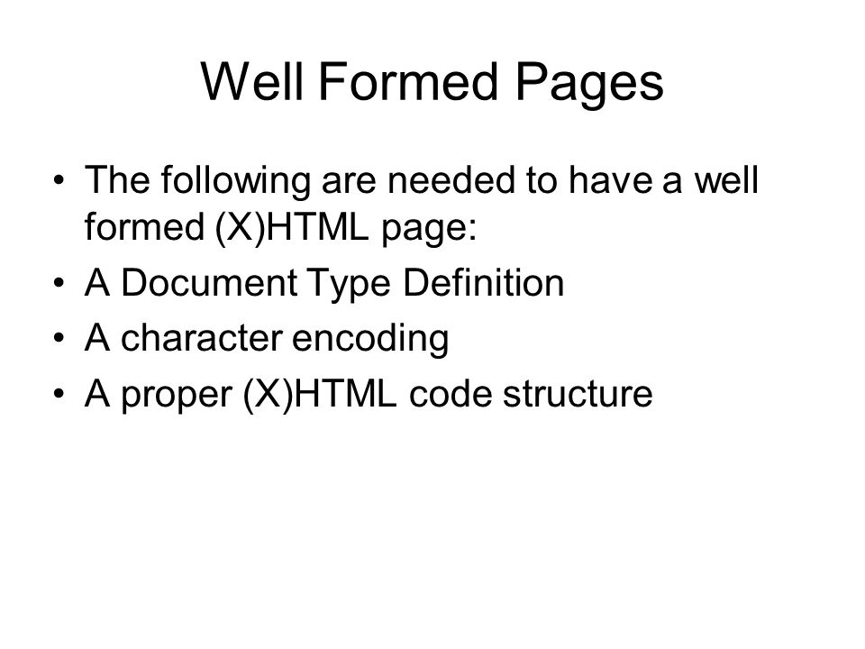 Well Formed Pages The following are needed to have a well formed (X)HTML page: A Document Type Definition A character encoding A proper (X)HTML code structure