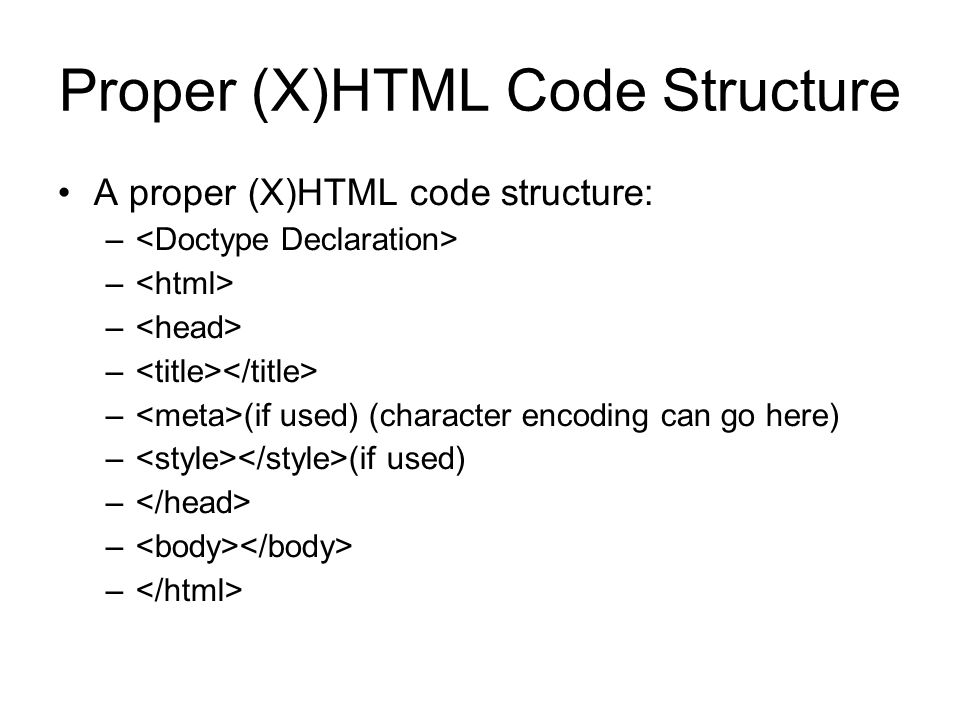 Proper (X)HTML Code Structure A proper (X)HTML code structure: – – (if used) (character encoding can go here) – (if used) –