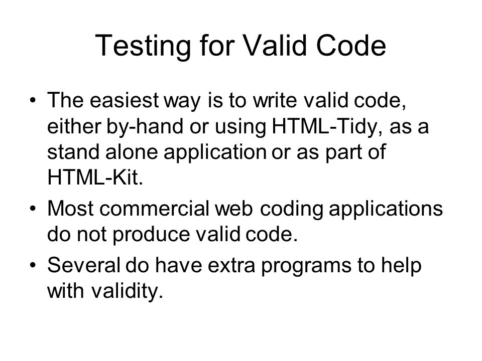 Testing for Valid Code The easiest way is to write valid code, either by-hand or using HTML-Tidy, as a stand alone application or as part of HTML-Kit.