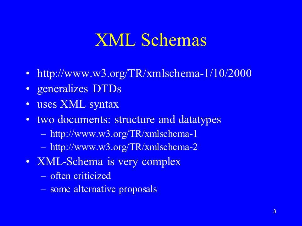 3 XML Schemas http://www.w3.org/TR/xmlschema-1/10/2000 generalizes DTDs uses XML syntax two documents: structure and datatypes –http://www.w3.org/TR/xmlschema-1 –http://www.w3.org/TR/xmlschema-2 XML-Schema is very complex –often criticized –some alternative proposals