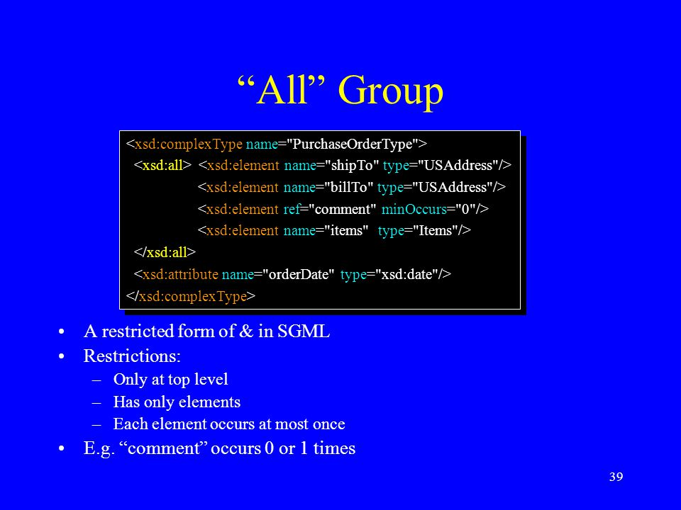 "39 ""All"" Group A restricted form of & in SGML Restrictions: –Only at top level –Has only elements –Each element occurs at most once E.g. ""comment"" occ"