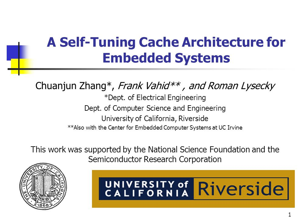 1 A Self-Tuning Cache Architecture for Embedded Systems Chuanjun Zhang*, Frank Vahid**, and Roman Lysecky *Dept. of Electrical Engineering Dept. of Co