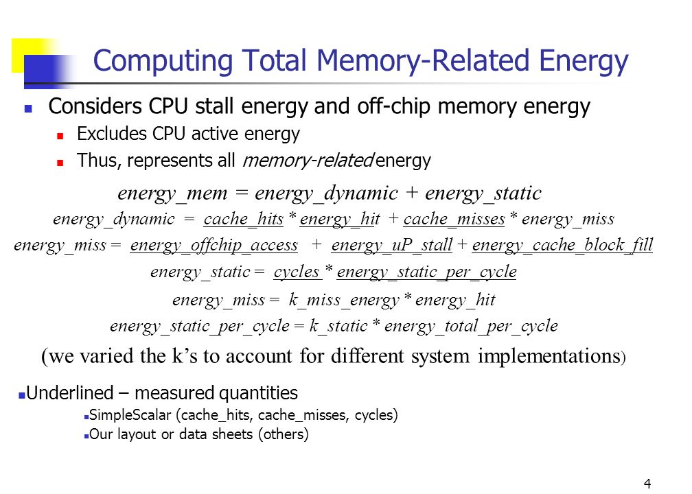4 Computing Total Memory-Related Energy Considers CPU stall energy and off-chip memory energy Excludes CPU active energy Thus, represents all memory-related energy energy_mem = energy_dynamic + energy_static energy_miss = k_miss_energy * energy_hit energy_static_per_cycle = k_static * energy_total_per_cycle (we varied the k's to account for different system implementations ) energy_dynamic = cache_hits * energy_hit + cache_misses * energy_miss energy_miss = energy_offchip_access + energy_uP_stall + energy_cache_block_fill energy_static = cycles * energy_static_per_cycle Underlined – measured quantities SimpleScalar (cache_hits, cache_misses, cycles) Our layout or data sheets (others)